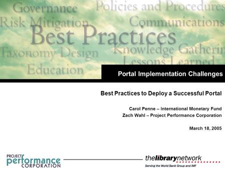 Best Practices to Deploy a Successful Portal Carol Penne – International Monetary Fund Zach Wahl – Project Performance Corporation March 18, 2005 Portal.