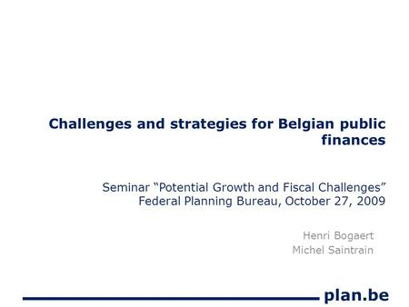 "Plan.be Challenges and strategies for Belgian public finances Seminar ""Potential Growth and Fiscal Challenges"" Federal Planning Bureau, October 27, 2009."