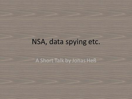 NSA, data spying etc. A Short Talk by Jonas Heß. Mission To control telecommunication, to investigate, identify, save, analyze and appraise for usable.