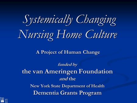 Systemically Changing Nursing Home Culture A Project of Human Change funded by the van Ameringen Foundation and the New York State Department of Health.