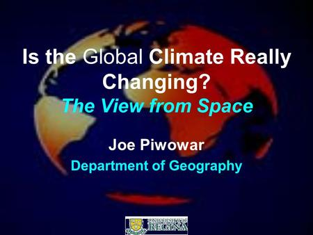 Is the Global Climate Really Changing? The View from Space Joe Piwowar Department of Geography.