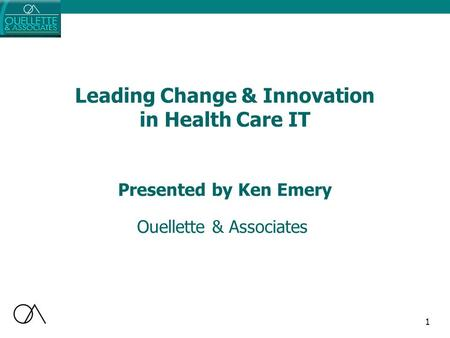1 Leading Change & Innovation in Health Care IT Ouellette & Associates Presented by Ken Emery.