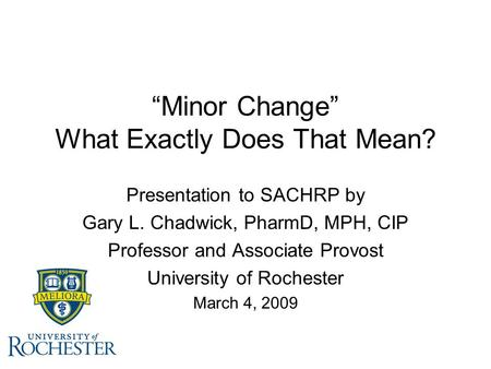 """Minor Change"" What Exactly Does That Mean? Presentation to SACHRP by Gary L. Chadwick, PharmD, MPH, CIP Professor and Associate Provost University of."