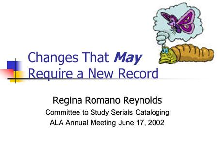 Changes That May Require a New Record Regina Romano Reynolds Committee to Study Serials Cataloging ALA Annual Meeting June 17, 2002.