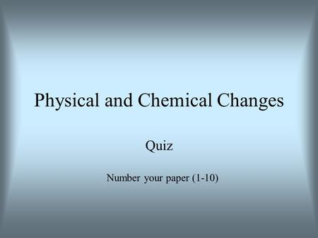 Physical and Chemical Changes Quiz Number your paper (1-10)