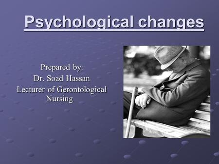 Psychological changes Prepared by: Dr. Soad Hassan Lecturer of Gerontological Nursing.