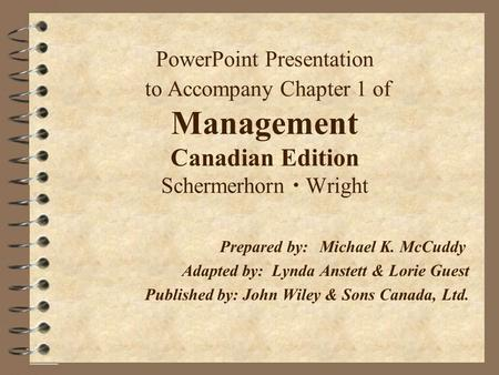 PowerPoint Presentation to Accompany Chapter 1 of Management Canadian Edition Schermerhorn  Wright Prepared by:Michael K. McCuddy Adapted by: Lynda Anstett.