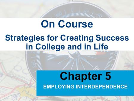 Strategies for Creating Success in College and in Life On Course Chapter 5 EMPLOYING INTERDEPENDENCE.