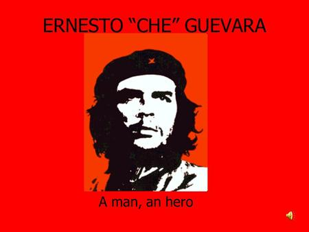 "ERNESTO ""CHE"" GUEVARA A man, an hero. ""Be strong but don't lose your tenderness""; this is one of the most popular aphorism of Ernesto Guevara, called."