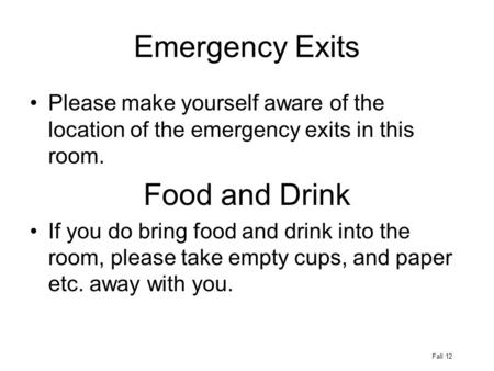 Emergency Exits Please make yourself aware of the location of the emergency exits in this room. Food and Drink If you do bring food and drink into the.