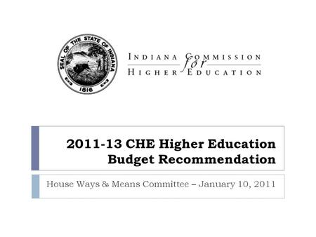 2011-13 CHE Higher Education Budget Recommendation House Ways & Means Committee – January 10, 2011.