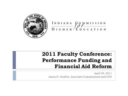 2011 Faculty Conference: Performance Funding and Financial Aid Reform April 29, 2011 Jason D. Dudich, Associate Commissioner and CFO.