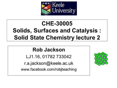 CHE-30005 Solids, Surfaces and Catalysis : Solid State Chemistry lecture 2 Rob Jackson LJ1.16, 01782 733042