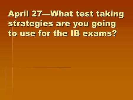 April 27—What test taking strategies are you going to use for the IB exams?