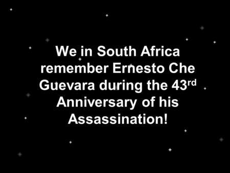 We in South Africa remember Ernesto Che Guevara during the 43 rd Anniversary of his Assassination!