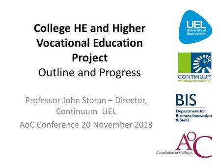 College HE and Higher Vocational Education Project Outline and Progress Professor John Storan – Director, Continuum UEL AoC Conference 20 November 2013.