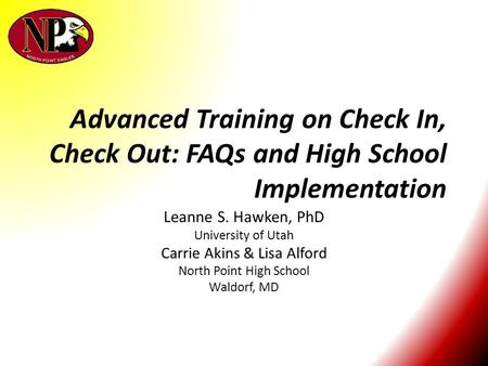 Advanced Training on Check In, Check Out: FAQs and High School Implementation Leanne S. Hawken, PhD University of Utah Carrie Akins & Lisa Alford North.