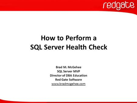 How to Perform a SQL Server Health Check Brad M. McGehee SQL Server MVP Director of DBA Education Red Gate Software www.bradmcgehee.com.