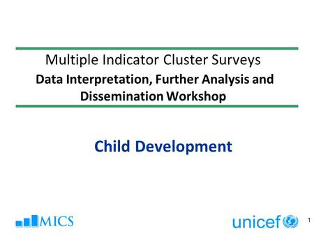 Multiple Indicator Cluster Surveys Data Interpretation, Further Analysis and Dissemination Workshop Child Development 1.