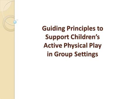 Guiding Principles to Support Children's Active Physical Play in Group Settings.