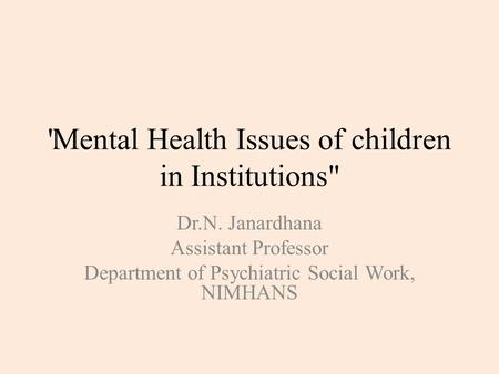 'Mental Health Issues of children in Institutions Dr.N. Janardhana Assistant Professor Department of Psychiatric Social Work, NIMHANS.