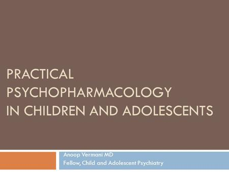 PRACTICAL PSYCHOPHARMACOLOGY IN CHILDREN AND ADOLESCENTS Anoop Vermani MD Fellow, Child and Adolescent Psychiatry.