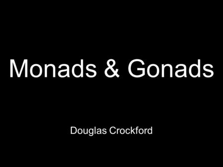 Monads & Gonads Douglas Crockford. Functional Programming Programming with functions.