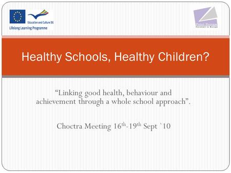 """Linking good health, behaviour and achievement through a whole school approach"". Choctra Meeting 16 th -19 th Sept `10 Healthy Schools, Healthy Children?"