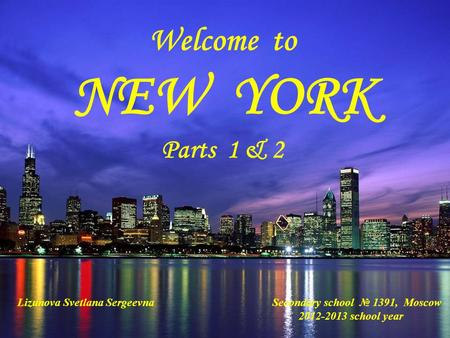 Welcome to NEW YORK Parts 1 & 2 Lizunova Svetlana Sergeevna Secondary school № 1391, Moscow 2012-2013 school year.