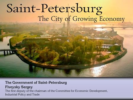 The Government of Saint-Petersburg Fiveysky Sergey The first deputy of the chairman of the Committee for Economic Development, Industrial Policy and Trade.