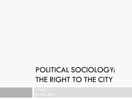 POLITICAL SOCIOLOGY: THE RIGHT TO THE CITY Week 9 Dr Alice Mah.