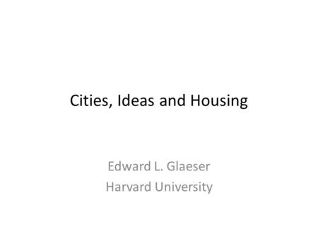 Cities, Ideas and Housing Edward L. Glaeser Harvard University.