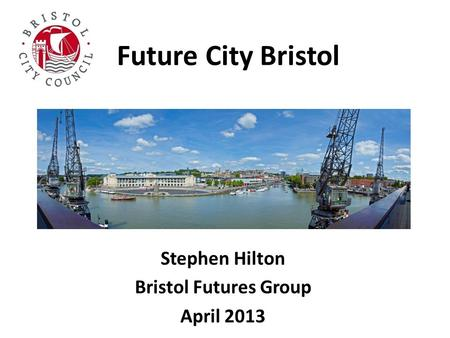 Future City Bristol Stephen Hilton Bristol Futures Group April 2013.