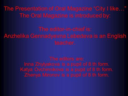 "The Presentation of Oral Magazine ""City I like…"" The Oral Magazine is introduced by: The editor-in-chief is: Anzhelika Gennadyevna Lebedeva is an English."