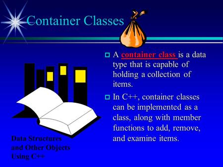  A container class is a data type that is capable of holding a collection of items.  In C++, container classes can be implemented as a class, along with.