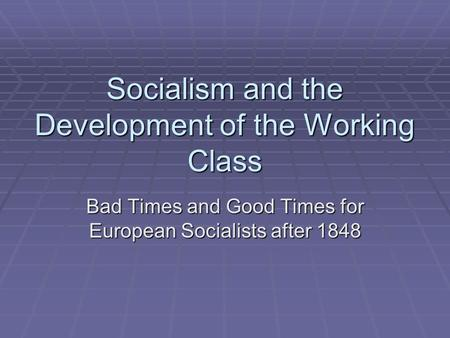 Socialism and the Development of the Working Class Bad Times and Good Times for European Socialists after 1848.