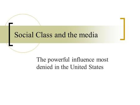 Social Class and the media The powerful influence most denied in the United States.