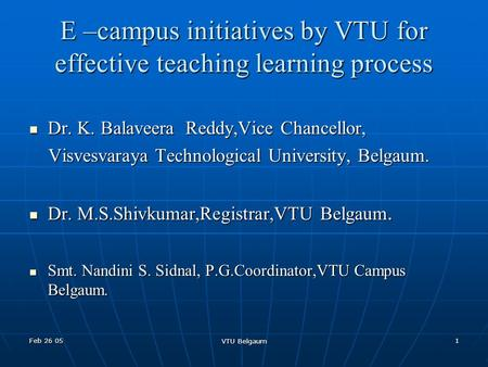 Feb 26 05 VTU Belgaum 1 E –campus initiatives by VTU for effective teaching learning process Dr. K. Balaveera Reddy,Vice Chancellor, Dr. K. Balaveera Reddy,Vice.