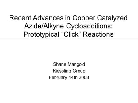 "Recent Advances in Copper Catalyzed Azide/Alkyne Cycloadditions: Prototypical ""Click"" Reactions Shane Mangold Kiessling Group February 14th 2008."