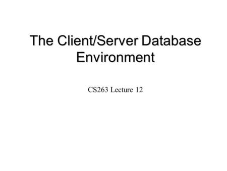The Client/Server Database Environment CS263 Lecture 12.