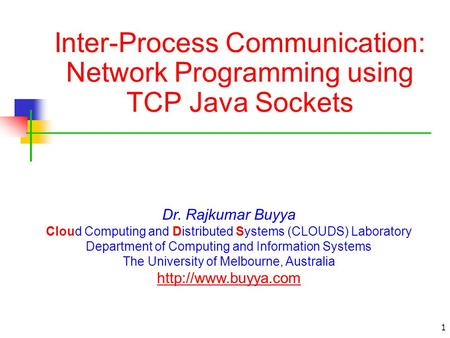 1 Inter-Process Communication: Network Programming using TCP Java Sockets Dr. Rajkumar Buyya Cloud Computing and Distributed Systems (CLOUDS) Laboratory.