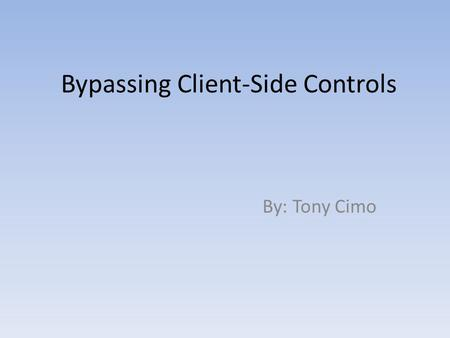 Bypassing Client-Side Controls By: Tony Cimo. Client-side refers to operations that are performed by the client in a client–server relationship in a computer.