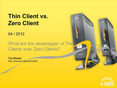 Thin Client vs. Zero Client Key Account Government 04 / 2012 Tim Riedel What are the advantages of Thin Clients over Zero Clients?