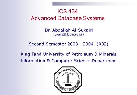 ICS 434 Advanced Database Systems Dr. Abdallah Al-Sukairi Second Semester 2003 - 2004 (032) King Fahd University of Petroleum & Minerals.