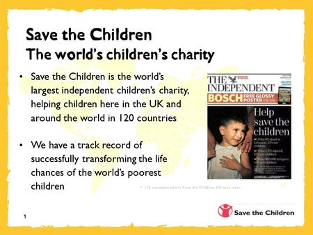 1 Save the Children The world ' s children ' s charity Save the Children is the world's largest independent children's charity, helping children here in.