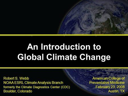 American College of Preventative Medicine February 23, 2008 Austin, TX Robert S. Webb NOAA ESRL Climate Analysis Branch formerly the Climate Diagnostics.