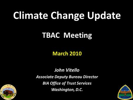 Climate Change Update TBAC Meeting March 2010 John Vitello Associate Deputy Bureau Director BIA Office of Trust Services Washington, D.C.