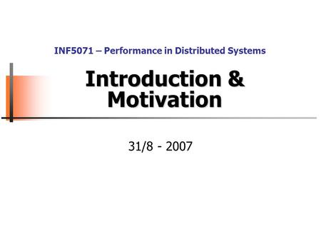 Introduction & Motivation 31/8 - 2007 INF5071 – Performance in Distributed Systems.