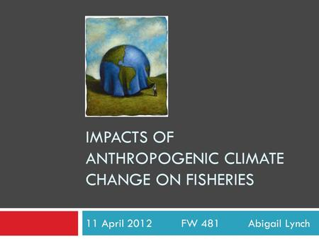 IMPACTS OF ANTHROPOGENIC CLIMATE CHANGE ON FISHERIES 11 April 2012 FW 481 Abigail Lynch.