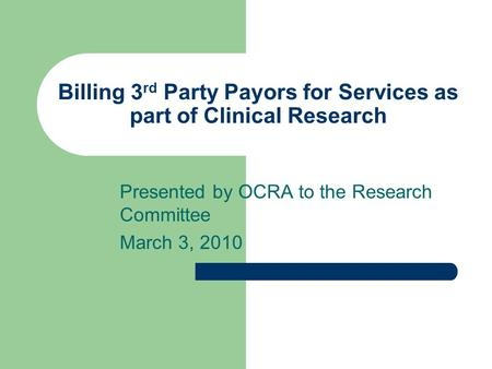 Billing 3 rd Party Payors for Services as part of Clinical Research Presented by OCRA to the Research Committee March 3, 2010.